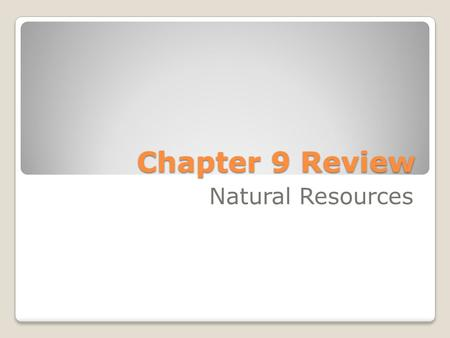 Chapter 9 Review Natural Resources. What do we call important materials from Earth that living things need? A. conservation B. recycle C. natural resources.