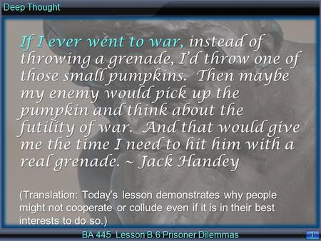 1 1 Deep Thought BA 445 Lesson B.6 Prisoner Dilemmas If I ever went to war, instead of throwing a grenade, I'd throw one of those small pumpkins. Then.