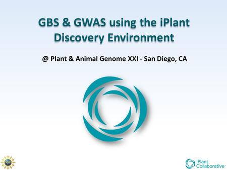 GBS & GWAS using the iPlant Discovery Plant & Animal Genome XXI - San Diego, CA.