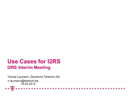 Use Cases for I2RS I2RS Interim Meeting Nicolai Leymann, Deutsche Telekom AG 19.04.2013.