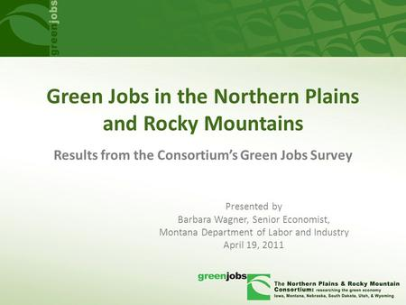 Green Jobs in the Northern Plains and Rocky Mountains Presented by Barbara Wagner, Senior Economist, Montana Department of Labor and Industry April 19,