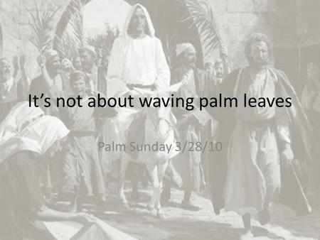 It's not about waving palm leaves Palm Sunday 3/28/10.