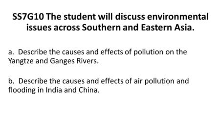 SS7G10 The student will discuss environmental issues across Southern and Eastern Asia. a. Describe the causes and effects of pollution on the Yangtze and.