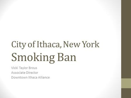 City of Ithaca, New York Smoking Ban Vicki Taylor Brous Associate Director Downtown Ithaca Alliance.