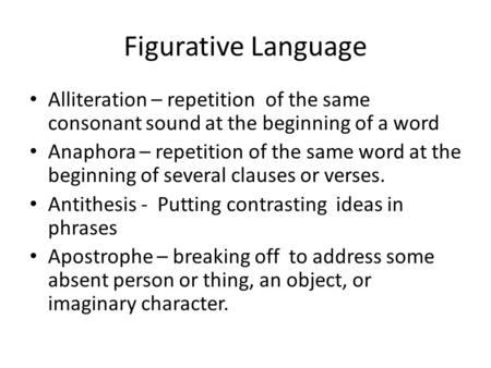 Figurative Language Alliteration – repetition of the same consonant sound at the beginning of a word Anaphora – repetition of the same word at the beginning.