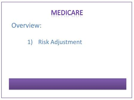 Overview: 1)Risk Adjustment. Program establish by Centers for Medicare and Medicaid Services [CMS] GOAL: to allocate resources to those patients who most.