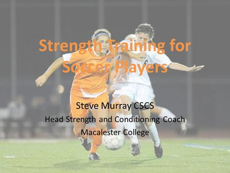 Strength Training for Soccer Players Steve Murray CSCS Head Strength and Conditioning Coach Macalester College.