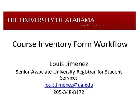 Course Inventory Form Workflow Louis Jimenez Senior Associate University Registrar for Student Services 205-348-8172.