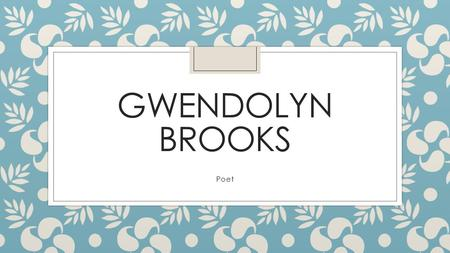GWENDOLYN BROOKS Poet. Who is Gwendolyn Brooks? ◦ Gwendolyn Brooks was born in Topeka, Kansas, in 1917 and raised in Chicago. She is the author of more.