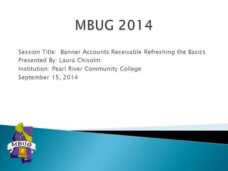MBUG 2014 Session Title: Banner Accounts Receivable Refreshing the Basics Presented By: Laura Chisolm Institution: Pearl River Community College September.