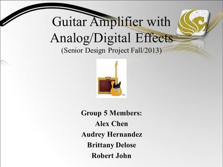 Guitar Amplifier with Analog/Digital Effects (Senior Design Project Fall/2013) Group 5 Members: Alex Chen Audrey Hernandez Brittany Delose Robert John.