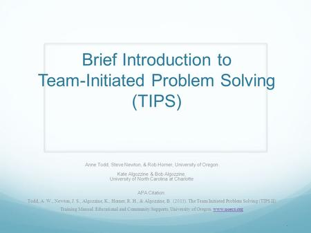 Brief Introduction to Team-Initiated Problem Solving (TIPS) Anne Todd, Steve Newton, & Rob Horner, University of Oregon Kate Algozzine & Bob Algozzine,