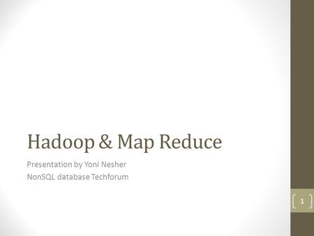 Hadoop & Map Reduce Presentation by Yoni Nesher NonSQL database Techforum 1.
