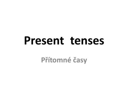 Present tenses Přítomné časy. Present tenses Present Simple every day, every …, once a week, always, usually, never, sometimes, on Friday děj, kt. se.