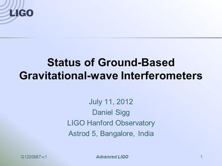 G1200687-v1Advanced LIGO1 Status of Ground-Based Gravitational-wave Interferometers July 11, 2012 Daniel Sigg LIGO Hanford Observatory Astrod 5, Bangalore,