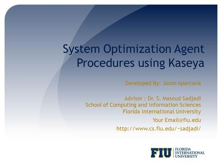 System Optimization Agent Procedures using Kaseya Developed By: Jason Aparcana Advisor : Dr. S. Masoud Sadjadi School of Computing and Information Sciences.