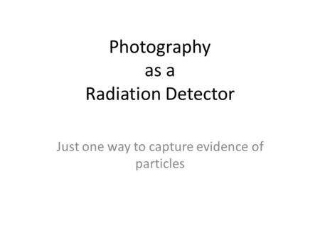 Photography as a Radiation Detector Just one way to capture evidence of particles.
