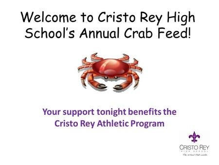 Welcome to Cristo Rey High School's Annual Crab Feed! Your support tonight benefits the Cristo Rey Athletic Program.