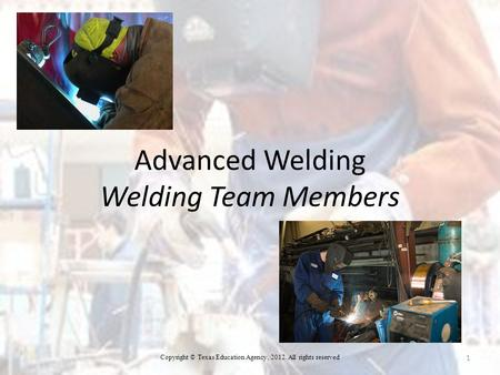 Advanced Welding Welding Team Members 1 Copyright © Texas Education Agency, 2012. All rights reserved.