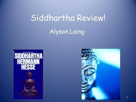 Siddhartha Review! Alyson Laing 1. Siddhartha is a son of a Brahmin who isn't happy with his life. He decides he is going to go on a journey of a life.