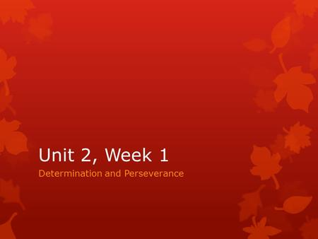 Unit 2, Week 1 Determination and Perseverance. Unit 2, Day 1  Copy the following vocabulary words: 1.Determination- a quality that makes you continue.