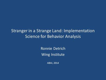 Stranger in a Strange Land: Implementation Science for Behavior Analysis Ronnie Detrich Wing Institute ABAI, 2014.