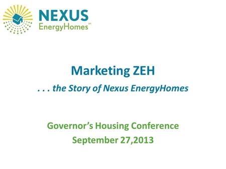 Marketing ZEH... the Story of Nexus EnergyHomes Governor's Housing Conference September 27,2013.