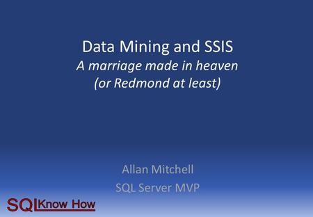Data Mining and SSIS A marriage made in heaven (or Redmond at least) Allan Mitchell SQL Server MVP.