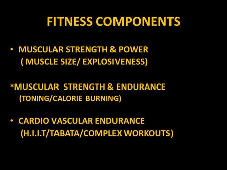 FITNESS COMPONENTS MUSCULAR STRENGTH & POWER ( MUSCLE SIZE/ EXPLOSIVENESS) * MUSCULAR STRENGTH & ENDURANCE (TONING/CALORIE BURNING) CARDIO VASCULAR ENDURANCE.
