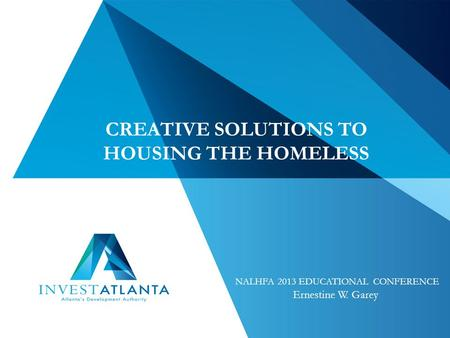 CREATIVE SOLUTIONS TO HOUSING THE HOMELESS NALHFA 2013 EDUCATIONAL CONFERENCE Ernestine W. Garey.
