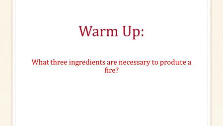 Warm Up: What three ingredients are necessary to produce a fire?