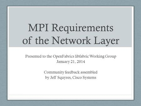 MPI Requirements of the Network Layer Presented to the OpenFabrics libfabric Working Group January 21, 2014 Community feedback assembled by Jeff Squyres,