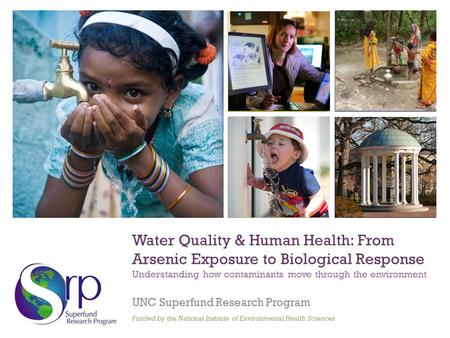 + Water Quality & Human Health: From Arsenic Exposure to Biological Response Understanding how contaminants move through the environment UNC Superfund.
