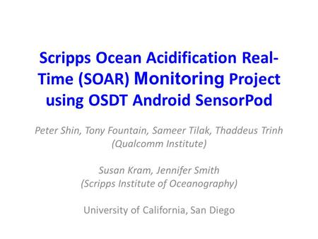 Scripps Ocean Acidification Real- Time (SOAR) Monitoring Project using OSDT Android SensorPod Peter Shin, Tony Fountain, Sameer Tilak, Thaddeus Trinh (Qualcomm.
