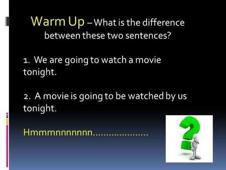 Warm Up – What is the difference between these two sentences? 1. We are going to watch a movie tonight. 2. A movie is going to be watched by us tonight.