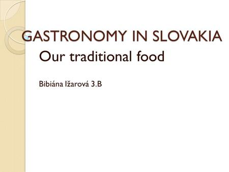 GASTRONOMY IN SLOVAKIA Our traditional food Bibiána Ižarová 3.B.