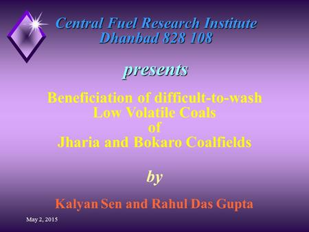 May 2, 2015 Central Fuel Research Institute Dhanbad 828 108 presents by Kalyan Sen and Rahul Das Gupta Beneficiation of difficult-to-wash Low Volatile.