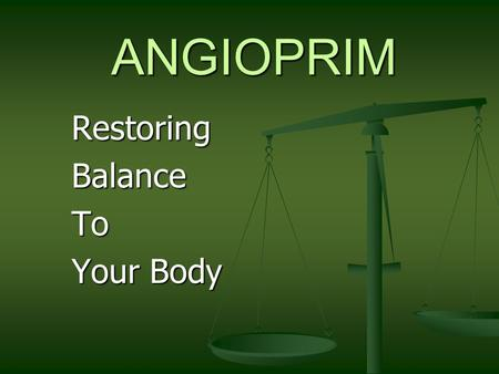 ANGIOPRIM RestoringBalanceTo Your Body ANGIOPRIM Proper Balance Is the Key to Good Health … Angioprim is the Key To balance within your body.