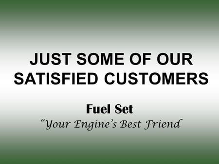 "JUST SOME OF OUR SATISFIED CUSTOMERS Fuel Set ""Your Engine's Best Friend."