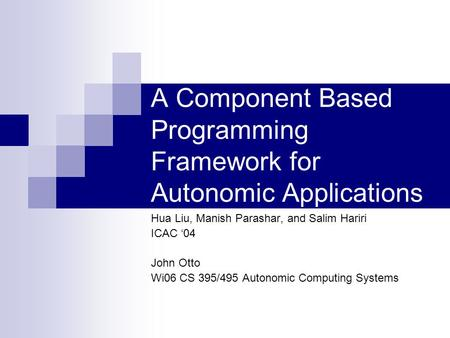 A Component Based Programming Framework for Autonomic Applications Hua Liu, Manish Parashar, and Salim Hariri ICAC '04 John Otto Wi06 CS 395/495 Autonomic.