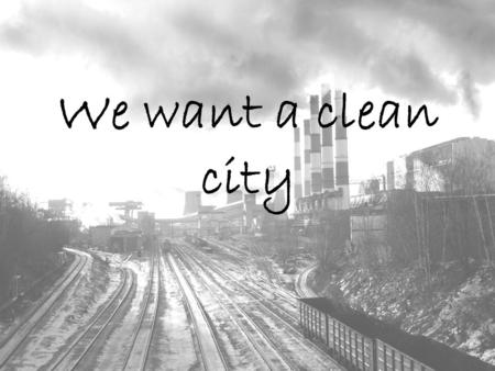 We want a clean city. Worldwide problem The situation in our city Teens and bins We want a clean city Our deeds.