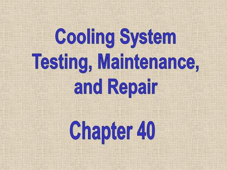 Cooling System Testing, Maintenance, and Repair Chapter 40.