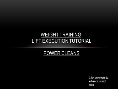 WEIGHT TRAINING LIFT EXECUTION TUTORIAL Click anywhere to advance to next slide POWER CLEANS.