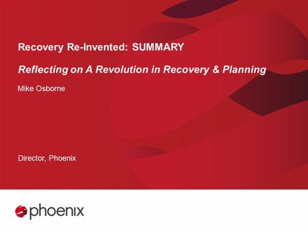 Recovery Re-Invented: SUMMARY Reflecting on A Revolution in Recovery & Planning Mike Osborne Director, Phoenix.