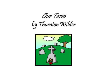 Our Town by Thornton Wilder. Thornton Wilder presents insights in his works in ways that were, in his lifetime, unconventional and innovative. Our Town.