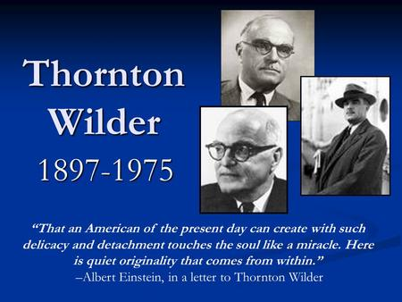 "Thornton Wilder 1897-1975 ""That an American of the present day can create with such delicacy and detachment touches the soul like a miracle. Here is quiet."