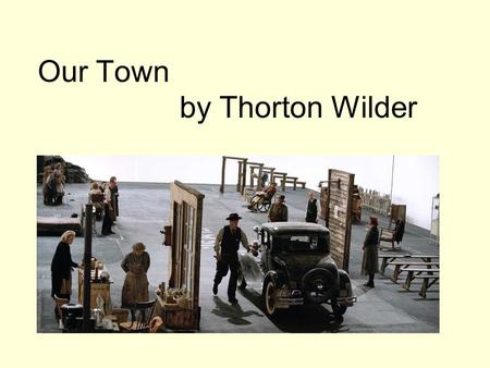 Our Town by Thorton Wilder. I. Introduction A.Ideas about Content 1. eternal human truths are found in literature (Wilder knew and discussed with Gertrude.