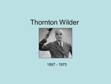 Thornton Wilder 1897 - 1975. Family Born April 17, 1897 Madison, Wisconsin Father: Amos Parker Wilder, owner and editor of Wisconsin State Journal Mother: