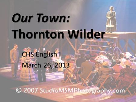 Our Town: Thornton Wilder CHS English I March 26, 2013.