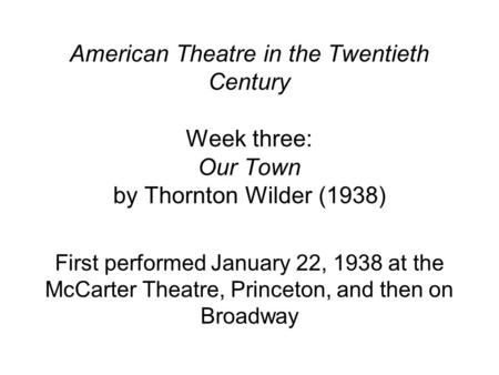 American Theatre in the Twentieth Century Week three: Our Town by Thornton Wilder (1938) First performed January 22, 1938 at the McCarter Theatre, Princeton,